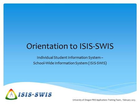 Orientation to ISIS-SWIS Individual Student Information System – School-Wide Information System (ISIS-SWIS) University of Oregon PBIS Applications Training.