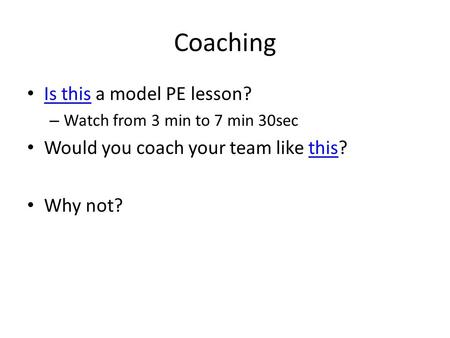Coaching Is this a model PE lesson? Is this – Watch from 3 min to 7 min 30sec Would you coach your team like this?this Why not?