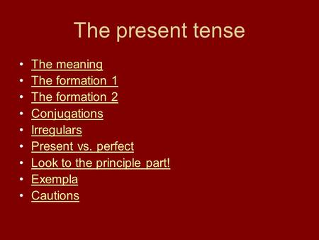 The present <strong>tense</strong> The meaning The formation 1 The formation 2 Conjugations Irregulars Present vs. perfect Look to the principle <strong>part</strong>! Exempla Cautions.