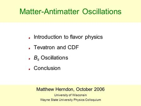 BEACH 04J. Piedra1 Matter-Antimatter Oscillations Introduction to flavor physics Tevatron and CDF B s Oscillations Conclusion Matthew Herndon, October.