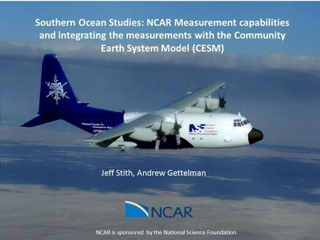 Jeff Stith, Andrew Gettelman NCAR is sponsored by the National Science Foundation Southern Ocean Studies: NCAR Measurement capabilities and integrating.