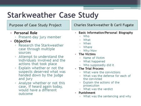 Starkweather Case Study Purpose of Case Study Project Charles Starkweather & Caril Fugate Personal Role ▫ Present-day jury member Objective ▫ Research.