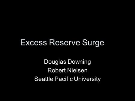 Excess Reserve Surge Douglas Downing Robert Nielsen Seattle Pacific University.
