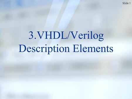 Slide 1 3.VHDL/Verilog Description Elements. Slide 2 To create a digital component, we start with…? The component's interface signals Defined in MODULE.