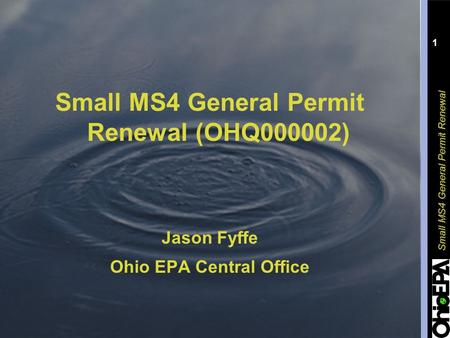 Small MS4 General Permit Renewal 1 Small MS4 General Permit Renewal (OHQ000002) Jason Fyffe Ohio EPA Central Office.