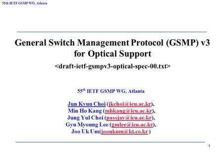 55th IETF GSMP WG, Atlanta 1 General Switch Management Protocol (GSMP) v3 for Optical Support 55 th IETF GSMP WG, Atlanta Jun Kyun Choi