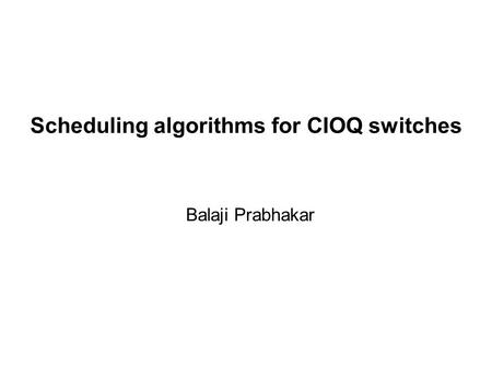 Scheduling algorithms for CIOQ switches Balaji Prabhakar.