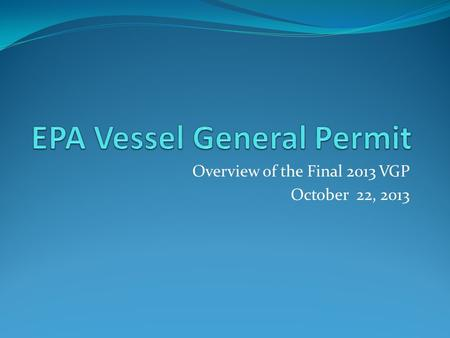 Overview of the Final 2013 VGP October 22, 2013. Presentation Overview  Background EPA and the Clean Water Act VGP basics and key dates  2008 VGP Overview.