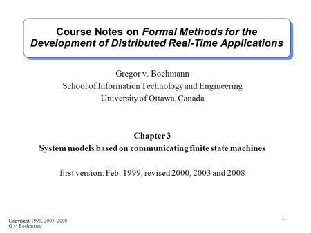 Copyright 1999, 2003, 2008 G.v. Bochmann 1 Course Notes on Formal Methods for the Development of Distributed Real-Time Applications Gregor v. Bochmann.