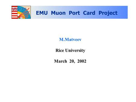M.Matveev Rice University March 20, 2002 EMU Muon Port Card Project.
