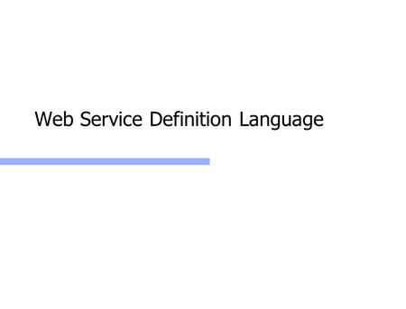 Web Service Definition Language. Web Services: WSDL2 Web Service Definition Language ( WSDL ) What is a web service? [ F. Leymann 2003 ] A piece of code.