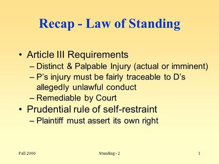 Fall 2000Standing - 21 Recap - Law of Standing Article III Requirements –Distinct & Palpable Injury (actual or imminent) –P's injury must be fairly traceable.