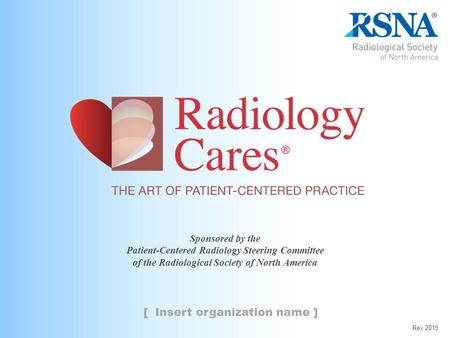 Sponsored by the Patient-Centered Radiology Steering Committee of the Radiological Society of North America [ Insert organization name ] Rev 2015.
