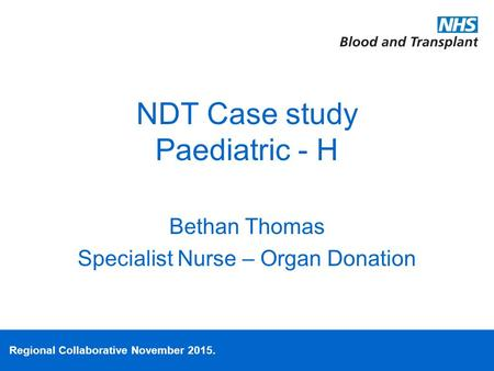 Regional Collaborative November 2015. NDT Case study Paediatric - H Bethan Thomas Specialist Nurse – Organ Donation.