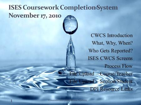 ISES Coursework Completion System November 17, 2010 CWCS Introduction What, Why, When? Who Gets Reported? ISES CWCS Screens Process Flow File Upload –