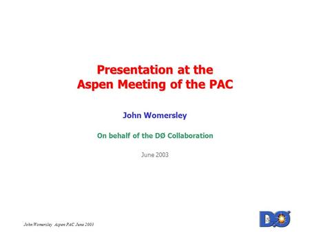 John Womersley Aspen PAC June 2003 Presentation at the Aspen Meeting of the PAC John Womersley On behalf of the DØ Collaboration June 2003.