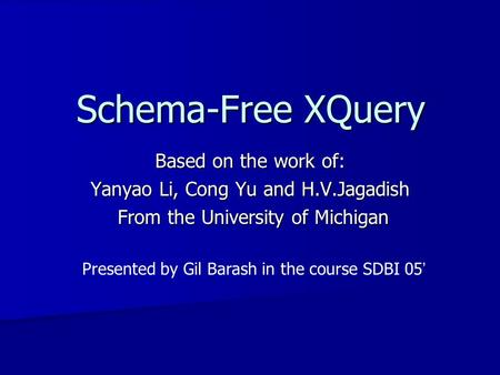 Schema-Free XQuery Based on the work of: Yanyao Li, Cong Yu and H.V.Jagadish From the University of Michigan From the University of Michigan Presented.