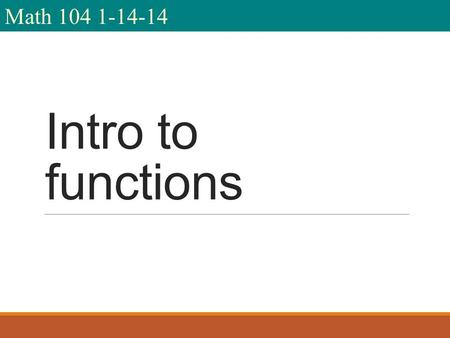 Math 104 1-14-14 Intro to functions. I am Mr. Fioritto. You are Math 104 Spring 14. We meet from 9:30-11:45 on T, Th We will use Intermediate Algebra.
