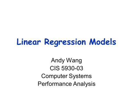Linear Regression Models Andy Wang CIS 5930-03 Computer Systems Performance Analysis.