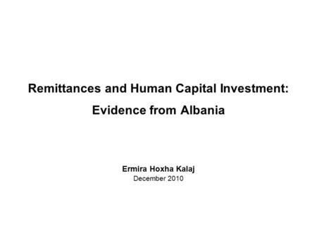 Remittances and Human Capital Investment: Evidence from Albania Ermira Hoxha Kalaj December 2010.