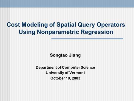 Cost Modeling of Spatial Query Operators Using Nonparametric Regression Songtao Jiang Department of Computer Science University of Vermont October 10,