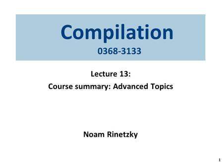 Compilation 0368-3133 Lecture 13: Course summary: Advanced Topics Noam Rinetzky 1.