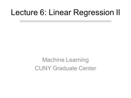 Machine Learning CUNY Graduate Center Lecture 6: Linear Regression II.