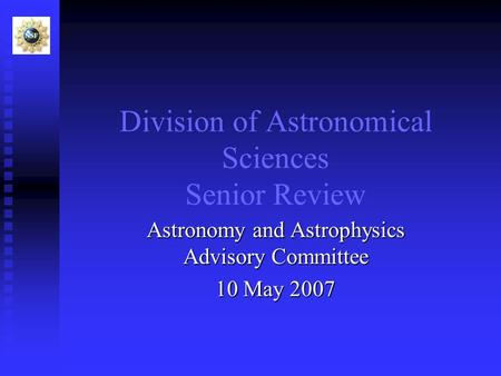 Division of Astronomical Sciences Senior Review Astronomy and Astrophysics Advisory Committee 10 May 2007.