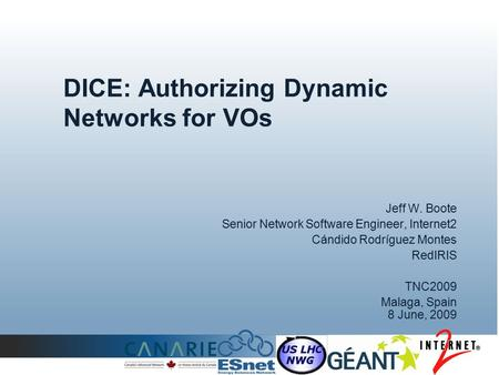 DICE: Authorizing Dynamic Networks for VOs Jeff W. Boote Senior Network Software Engineer, Internet2 Cándido Rodríguez Montes RedIRIS TNC2009 Malaga, Spain.