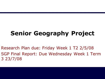 Senior Geography Project Research Plan due: Friday Week 1 T2 2/5/08 SGP Final Report: Due Wednesday Week 1 Term 3 23/7/08.