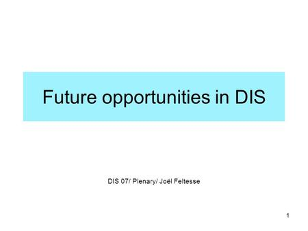 1 Future opportunities in DIS DIS 07/ Plenary/ Joël Feltesse.
