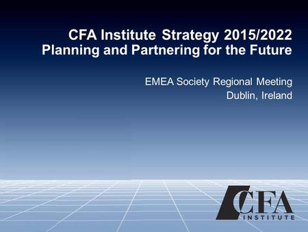 CFA Institute Strategy 2015/2022 Planning and Partnering for the Future EMEA Society Regional Meeting Dublin, Ireland.