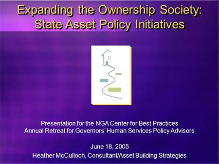 Expanding the Ownership Society: State Asset Policy Initiatives Presentation for the NGA Center for Best Practices Annual Retreat for Governors' Human.