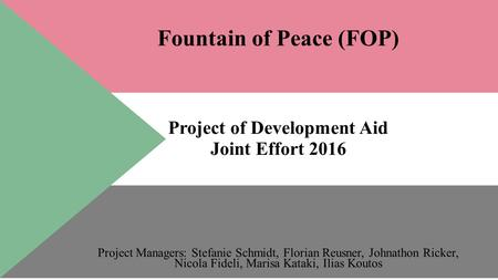 Fountain of Peace (FOP) Project of Development Aid Joint Effort 2016 Project Managers: Stefanie Schmidt, Florian Reusner, Johnathon Ricker, Nicola Fideli,