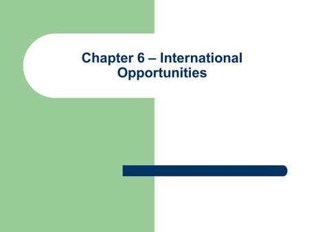 Chapter 6 – International Opportunities. International Opportunities Ideas, Solutions and Opportunities International markets not right for every company.