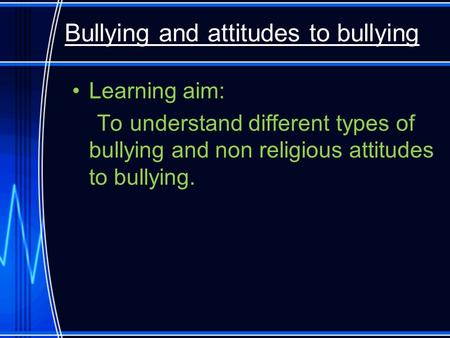 Bullying and attitudes to bullying Learning aim: To understand different types of bullying and non religious attitudes to bullying.