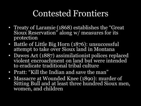 "Contested Frontiers Treaty of Laramie (1868) establishes the ""Great Sioux Reservation"" along w/ measures for its protection Battle of Little Big Horn (1876):"