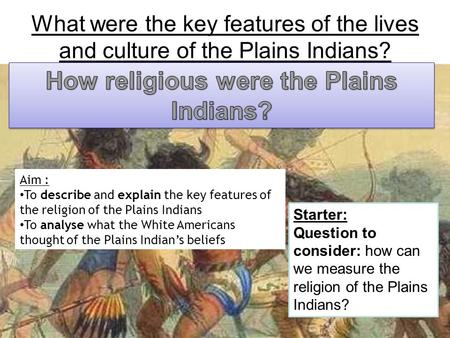 Aim : To describe and explain the key features of the religion of the Plains Indians To analyse what the White Americans thought of the Plains Indian's.
