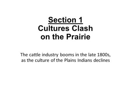Section 1 Cultures Clash on the Prairie The cattle industry booms in the late 1800s, as the culture of the Plains Indians declines.