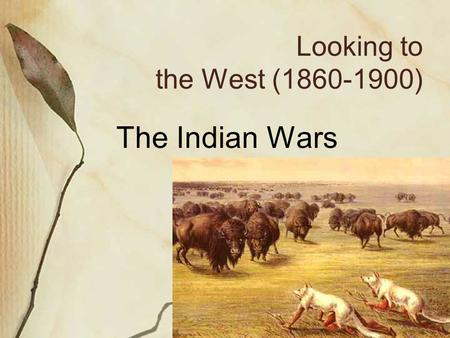 Looking to the West (1860-1900) The Indian Wars. Homestead Act (1862) Made to encourage farmers to settle out west.