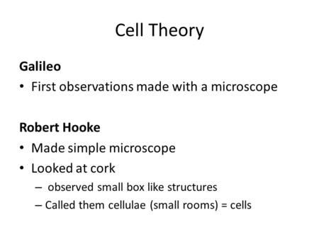 Cell Theory Galileo First observations made with a microscope Robert Hooke Made simple microscope Looked at cork – observed small box like structures –