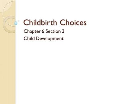 Childbirth Choices Chapter 6 Section 3 Child Development.