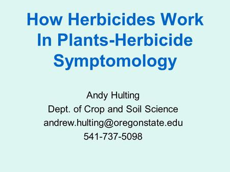 How Herbicides Work In Plants-Herbicide Symptomology Andy Hulting Dept. of Crop and Soil Science 541-737-5098.