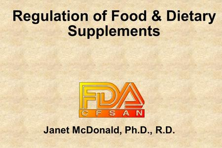 Janet McDonald, Ph.D., R.D. Regulation of Food & Dietary Supplements.