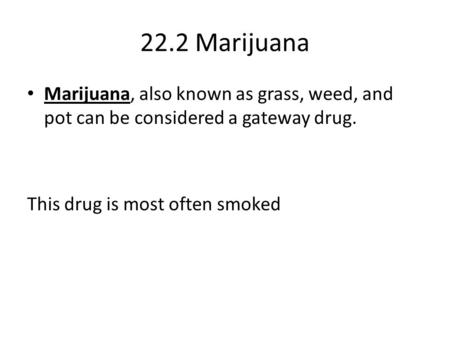 22.2 Marijuana Marijuana, also known as grass, weed, and pot can be considered a gateway drug. This drug is most often smoked.