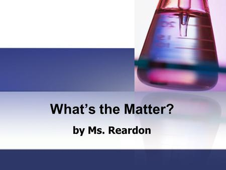 What's the Matter? by Ms. Reardon. Standards: S.5.P.1 Students will verify that an object is the sum of its parts. a. Demonstrate that the mass of an.