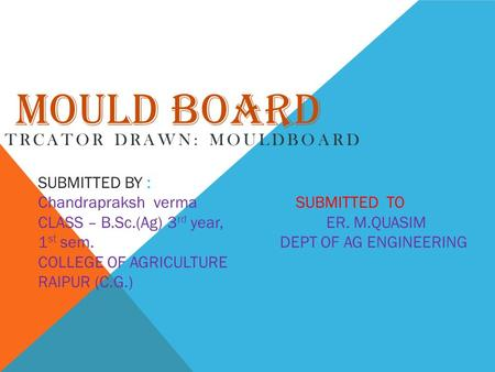 MOULD BOARD TRCATOR DRAWN: MOULDBOARD SUBMITTED BY : Chandrapraksh verma SUBMITTED TO CLASS – B.Sc.(Ag) 3 rd year, ER. M.QUASIM 1 st sem. DEPT OF AG ENGINEERING.