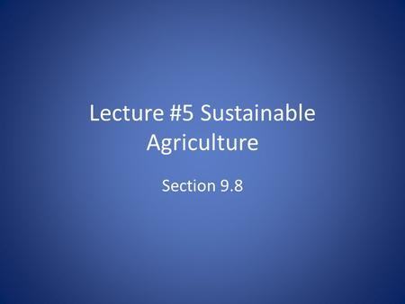 Lecture #5 Sustainable Agriculture Section 9.8. Sustainable Agriculture Sustainable agriculture attempts to produce food and fiber on a sustainable basis.