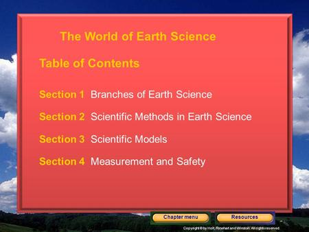 Copyright © by Holt, Rinehart and Winston. All rights reserved. ResourcesChapter menu Section 1 Branches of Earth Science Section 2 Scientific Methods.