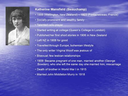 Katherine Mansfield (Beauchamp) 1888 (Wellington, New Zealand) – 1923 (Fontainebleau, France) Socially prominent and wealthy family Talented cello player.